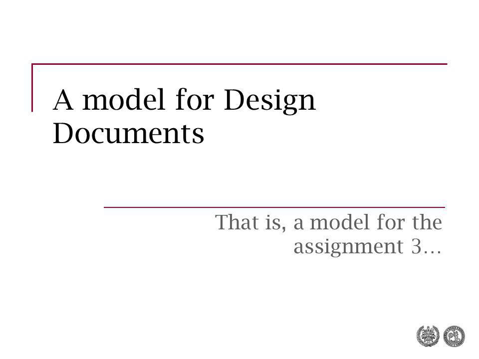 A model for Design Documents That is, a model for the assignment 3…