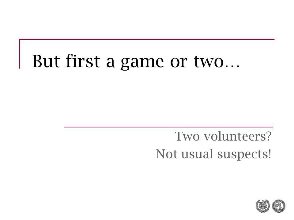 But first a game or two… Two volunteers Not usual suspects!