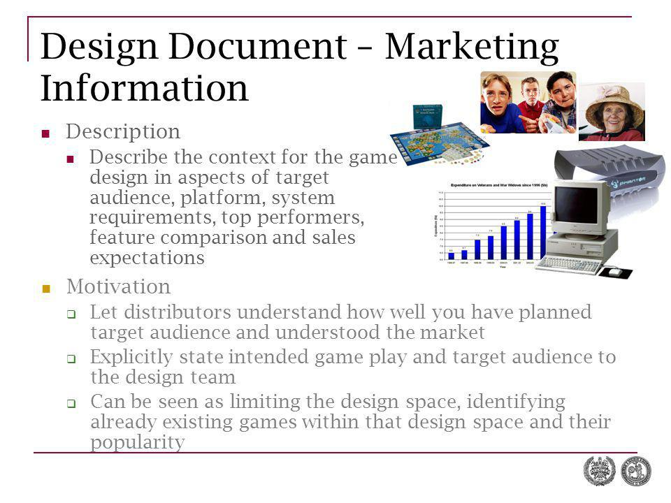 Design Document – Marketing Information Description Describe the context for the game design in aspects of target audience, platform, system requirements, top performers, feature comparison and sales expectations Motivation  Let distributors understand how well you have planned target audience and understood the market  Explicitly state intended game play and target audience to the design team  Can be seen as limiting the design space, identifying already existing games within that design space and their popularity