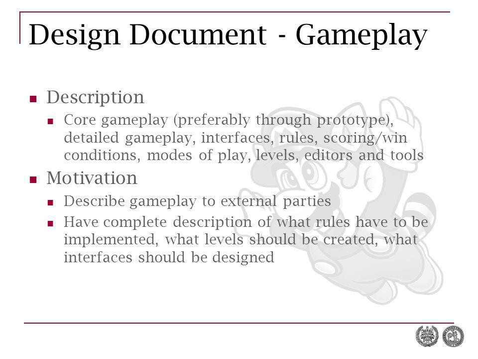 Design Document - Gameplay Description Core gameplay (preferably through prototype), detailed gameplay, interfaces, rules, scoring/win conditions, modes of play, levels, editors and tools Motivation Describe gameplay to external parties Have complete description of what rules have to be implemented, what levels should be created, what interfaces should be designed