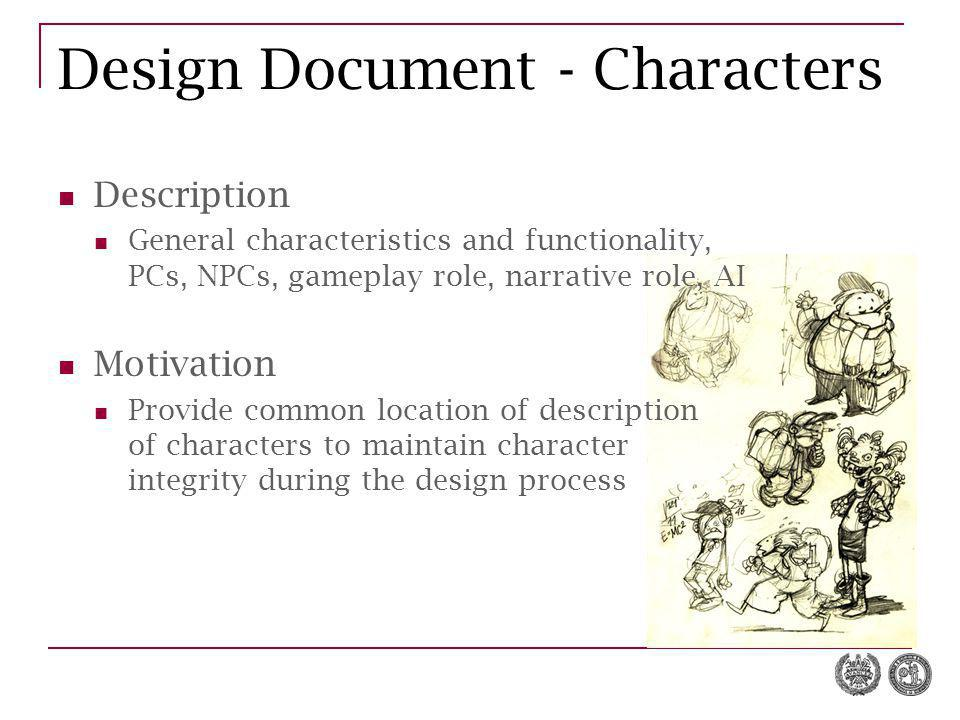 Design Document - Characters Description General characteristics and functionality, PCs, NPCs, gameplay role, narrative role, AI Motivation Provide common location of description of characters to maintain character integrity during the design process