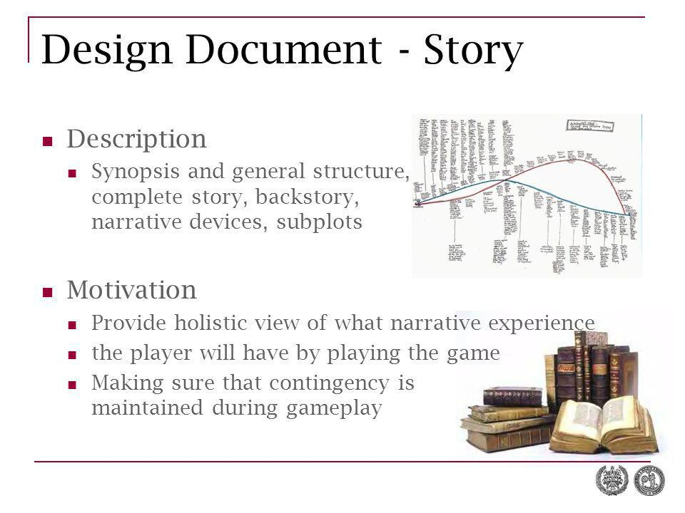 Design Document - Story Description Synopsis and general structure, complete story, backstory, narrative devices, subplots Motivation Provide holistic
