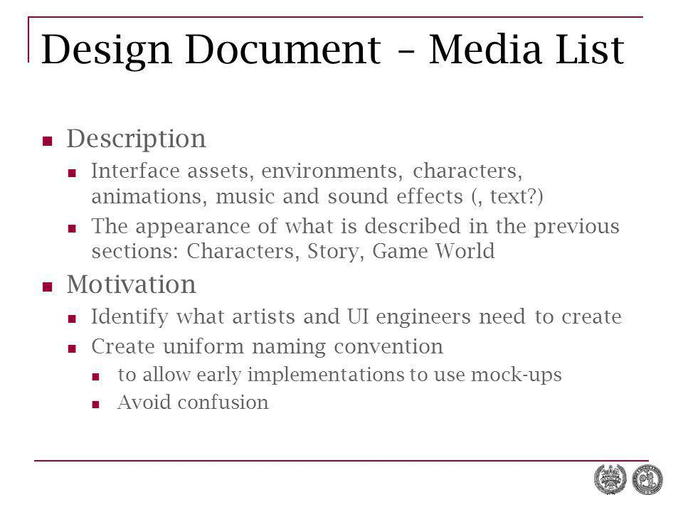 Design Document – Media List Description Interface assets, environments, characters, animations, music and sound effects (, text ) The appearance of what is described in the previous sections: Characters, Story, Game World Motivation Identify what artists and UI engineers need to create Create uniform naming convention to allow early implementations to use mock-ups Avoid confusion
