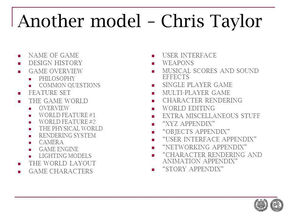 Another model – Chris Taylor NAME OF GAME DESIGN HISTORY GAME OVERVIEW PHILOSOPHY COMMON QUESTIONS FEATURE SET THE GAME WORLD OVERVIEW WORLD FEATURE #1 WORLD FEATURE #2 THE PHYSICAL WORLD RENDERING SYSTEM CAMERA GAME ENGINE LIGHTING MODELS THE WORLD LAYOUT GAME CHARACTERS USER INTERFACE WEAPONS MUSICAL SCORES AND SOUND EFFECTS SINGLE PLAYER GAME MULTI-PLAYER GAME CHARACTER RENDERING WORLD EDITING EXTRA MISCELLANEOUS STUFF XYZ APPENDIX OBJECTS APPENDIX USER INTERFACE APPENDIX NETWORKING APPENDIX CHARACTER RENDERING AND ANIMATION APPENDIX STORY APPENDIX