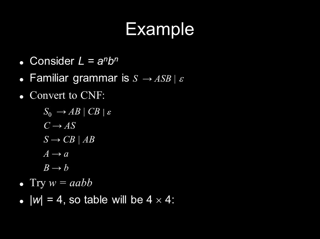 Example Consider L = a n b n Familiar grammar is S → ASB |  Convert to CNF: S 0 → AB | CB |  C → AS S → CB | AB A → a B → b Try w = aabb |w| = 4, so table will be 4  4:
