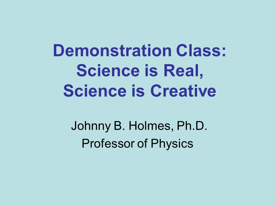 Demonstration Class: Science is Real, Science is Creative Johnny B. Holmes, Ph.D. Professor of Physics