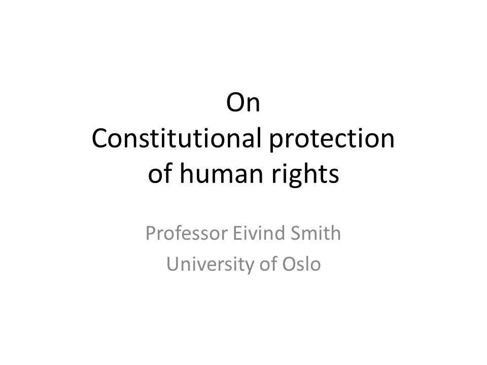 On Constitutional protection of human rights Professor Eivind Smith University of Oslo