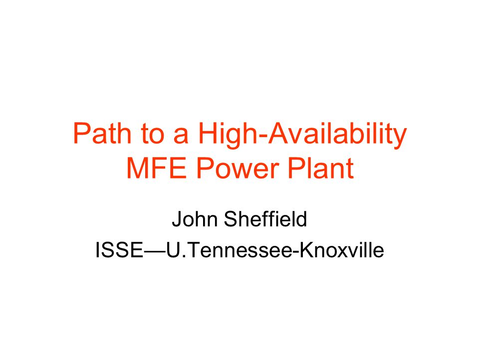 Path to a High-Availability MFE Power Plant John Sheffield ISSE—U.Tennessee-Knoxville