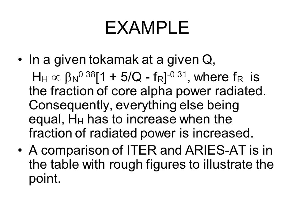 EXAMPLE In a given tokamak at a given Q, H H   N 0.38 [1 + 5/Q - f R ] -0.31, where f R is the fraction of core alpha power radiated.