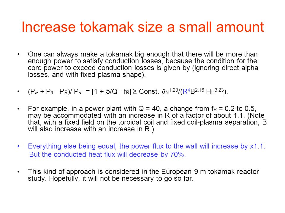Increase tokamak size a small amount One can always make a tokamak big enough that there will be more than enough power to satisfy conduction losses, because the condition for the core power to exceed conduction losses is given by (ignoring direct alpha losses, and with fixed plasma shape).