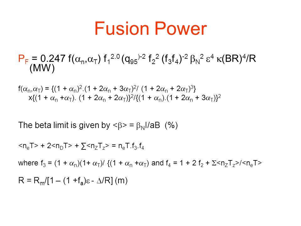 Fusion Power P F = 0.247 f(  n,  T ) f 1 2.0 (q 95 )-2 f 2 2 (f 3 f 4 ) -2  N 2  4  (BR) 4 /R (MW) f(  n,  T ) = {(1 +  n ) 2.(1 + 2  n + 3  T ) 2 / (1 + 2  n + 2  T ) 3 } x{(1 +  n +  T ).