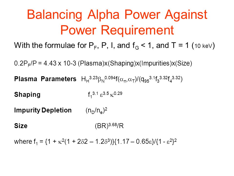 Balancing Alpha Power Against Power Requirement With the formulae for P F, P, I, and f G < 1, and T = 1 ( 10 keV ) 0.2P F /P = 4.43 x 10-3 (Plasma)x(Shaping)x(Impurities)x(Size) Plasma Parameters H H 3.23  N 0.094 f(  n,  T )/(q 95 3.1 f 3 3.32 f 4 3.32 ) Shaping f 1 3.1  3.5  0.29 Impurity Depletion (n D /n e ) 2 Size (BR) 3.68 /R where f 1 = {1 +  2 (1 + 2  2 – 1.2  3 )}{1.17 – 0.65  }/{1 -  2 } 2