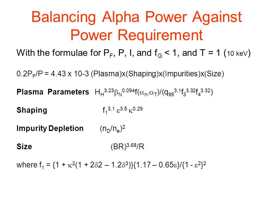 Balancing Alpha Power Against Power Requirement With the formulae for P F, P, I, and f G < 1, and T = 1 ( 10 keV ) 0.2P F /P = 4.43 x 10-3 (Plasma)x(Shaping)x(Impurities)x(Size) Plasma Parameters H H 3.23  N 0.094 f(  n,  T )/(q 95 3.1 f 3 3.32 f 4 3.32 ) Shaping f 1 3.1  3.5  0.29 Impurity Depletion (n D /n e ) 2 Size (BR) 3.68 /R where f 1 = {1 +  2 (1 + 2  2 – 1.2  3 )}{1.17 – 0.65  }/{1 -  2 } 2