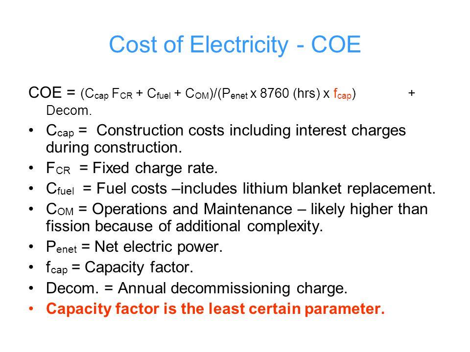 Cost of Electricity - COE COE = (C cap F CR + C fuel + C OM )/(P enet x 8760 (hrs) x f cap ) + Decom.
