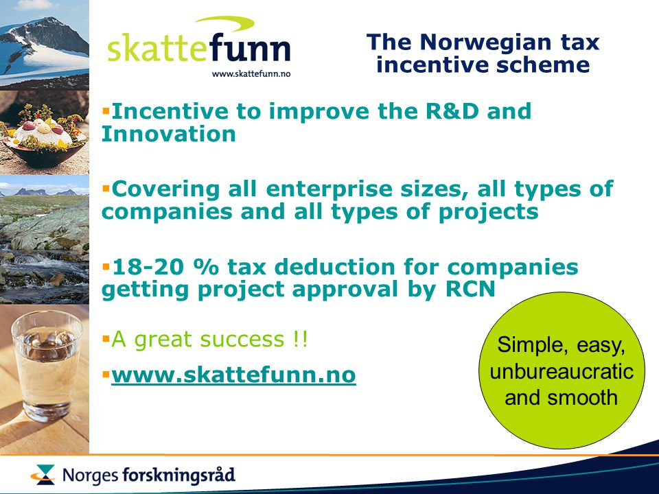 The Norwegian tax incentive scheme  Incentive to improve the R&D and Innovation  Covering all enterprise sizes, all types of companies and all types of projects  18-20 % tax deduction for companies getting project approval by RCN  A great success !.