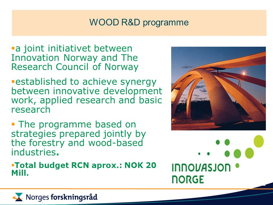 WOOD R&D programme  a joint initiativet between Innovation Norway and The Research Council of Norway  established to achieve synergy between innovative development work, applied research and basic research  The programme based on strategies prepared jointly by the forestry and wood-based industries.