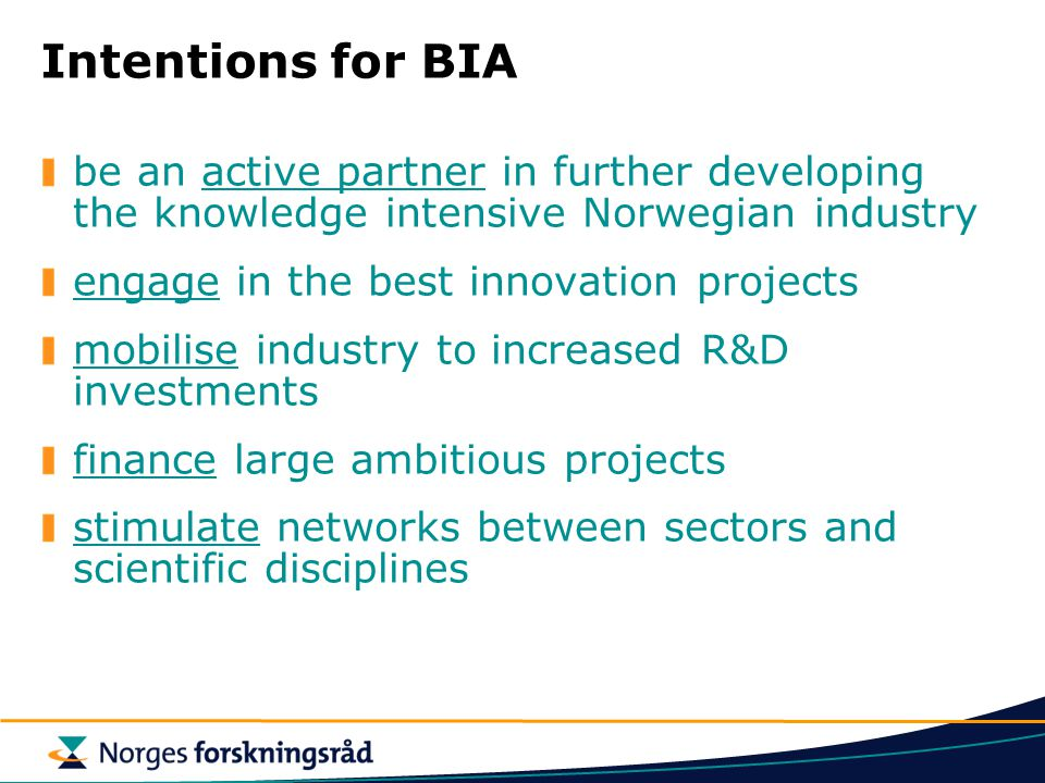 Intentions for BIA be an active partner in further developing the knowledge intensive Norwegian industry engage in the best innovation projects mobilise industry to increased R&D investments finance large ambitious projects stimulate networks between sectors and scientific disciplines