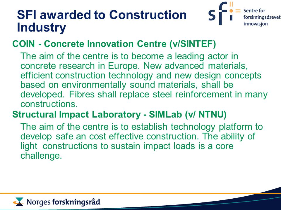 SFI awarded to Construction Industry COIN - Concrete Innovation Centre (v/SINTEF) The aim of the centre is to become a leading actor in concrete research in Europe.
