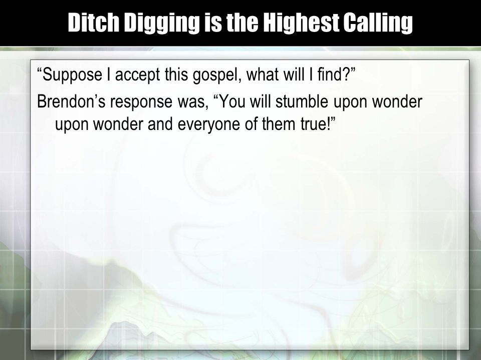 Suppose I accept this gospel, what will I find Brendon's response was, You will stumble upon wonder upon wonder and everyone of them true! Ditch Digging is the Highest Calling