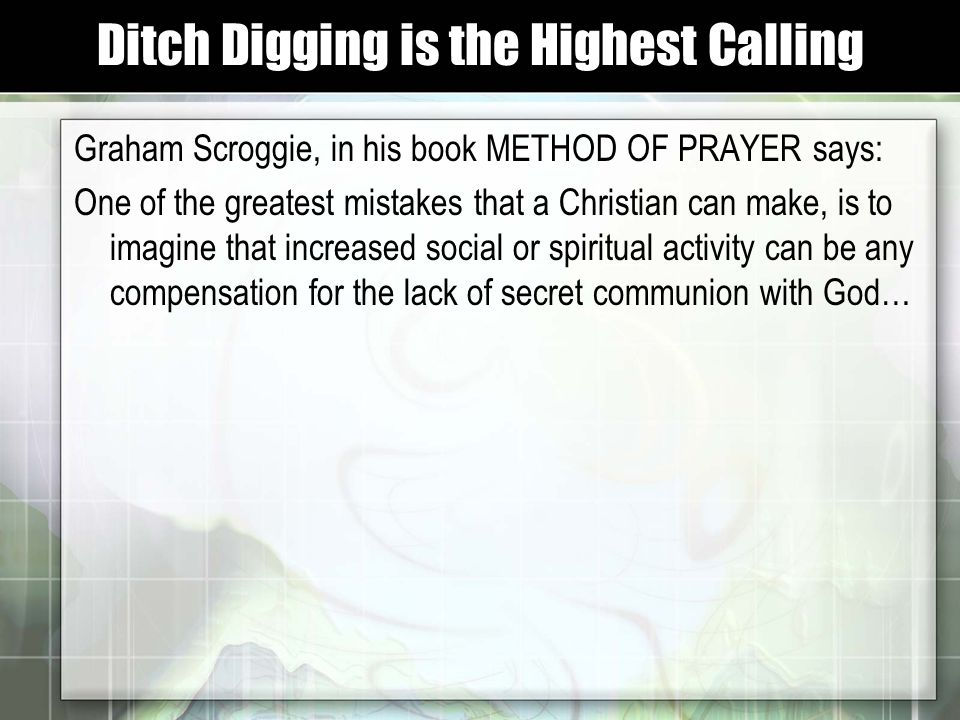 Graham Scroggie, in his book METHOD OF PRAYER says: One of the greatest mistakes that a Christian can make, is to imagine that increased social or spiritual activity can be any compensation for the lack of secret communion with God… Ditch Digging is the Highest Calling