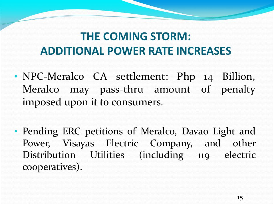 THE COMING STORM: ADDITIONAL POWER RATE INCREASES NPC-Meralco CA settlement: Php 14 Billion, Meralco may pass-thru amount of penalty imposed upon it to consumers.