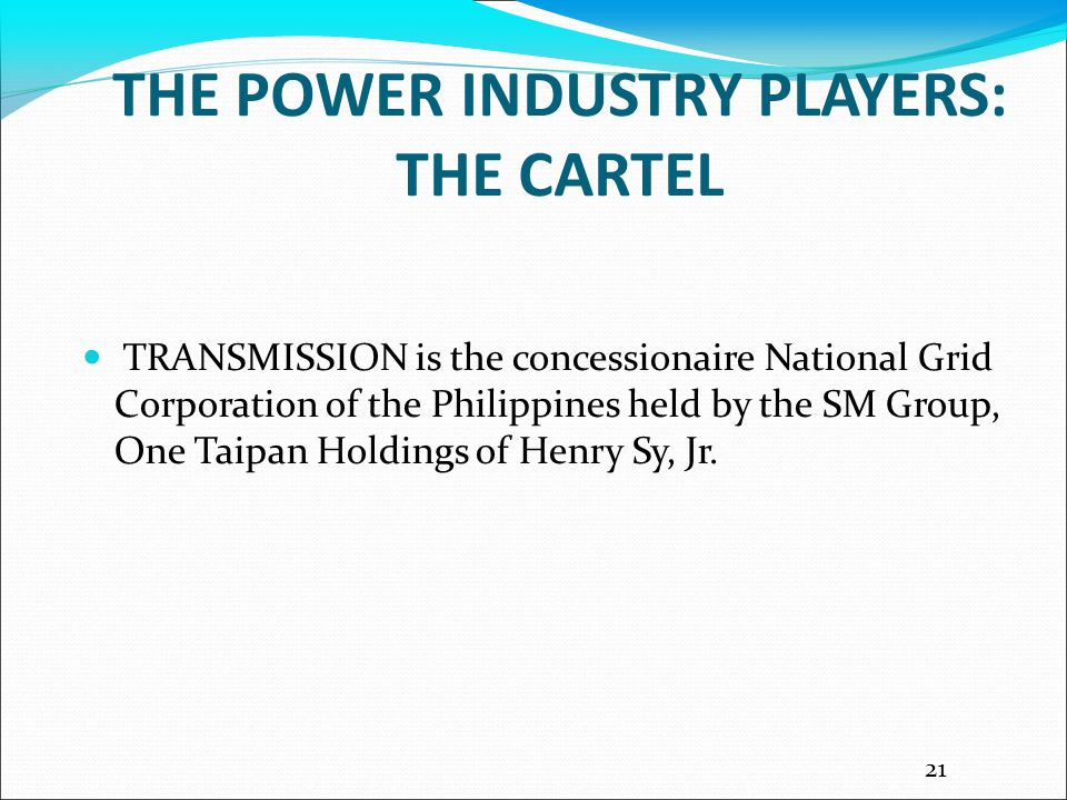 THE POWER INDUSTRY PLAYERS: THE CARTEL TRANSMISSION is the concessionaire National Grid Corporation of the Philippines held by the SM Group, One Taipan Holdings of Henry Sy, Jr.