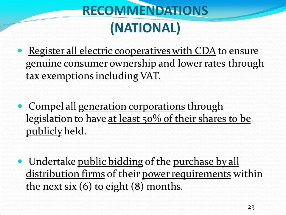 RECOMMENDATIONS (NATIONAL) Register all electric cooperatives with CDA to ensure genuine consumer ownership and lower rates through tax exemptions including VAT.