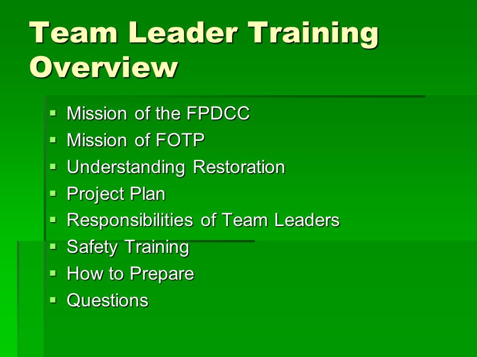 Team Leader Training Overview  Mission of the FPDCC  Mission of FOTP  Understanding Restoration  Project Plan  Responsibilities of Team Leaders  Safety Training  How to Prepare  Questions