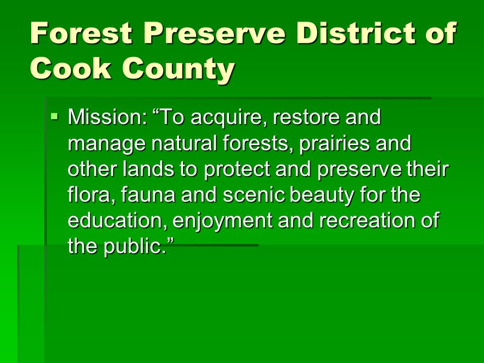 Forest Preserve District of Cook County  Mission: To acquire, restore and manage natural forests, prairies and other lands to protect and preserve their flora, fauna and scenic beauty for the education, enjoyment and recreation of the public.