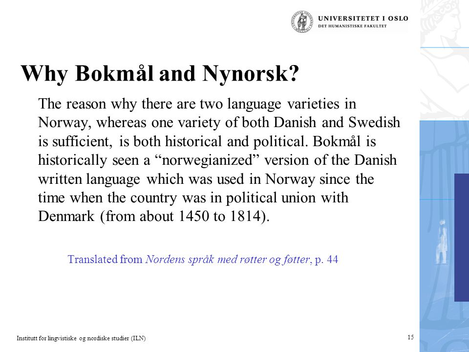 Institutt for lingvistiske og nordiske studier (ILN) 15 Why Bokmål and Nynorsk? The reason why there are two language varieties in Norway, whereas one