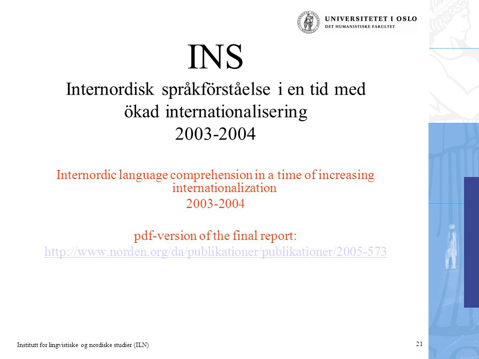 Institutt for lingvistiske og nordiske studier (ILN) 21 INS Internordisk språkförståelse i en tid med ökad internationalisering 2003-2004 Internordic