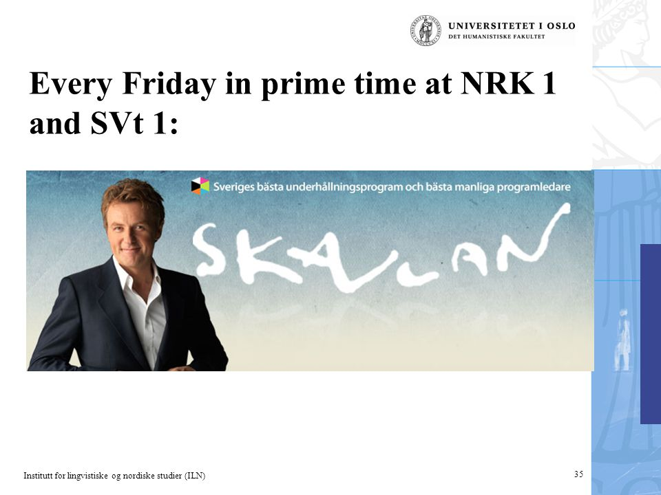 Institutt for lingvistiske og nordiske studier (ILN) Every Friday in prime time at NRK 1 and SVt 1: 35