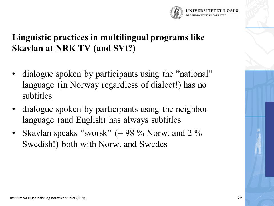 Institutt for lingvistiske og nordiske studier (ILN) Linguistic practices in multilingual programs like Skavlan at NRK TV (and SVt ) dialogue spoken by participants using the national language (in Norway regardless of dialect!) has no subtitles dialogue spoken by participants using the neighbor language (and English) has always subtitles Skavlan speaks svorsk (= 98 % Norw.