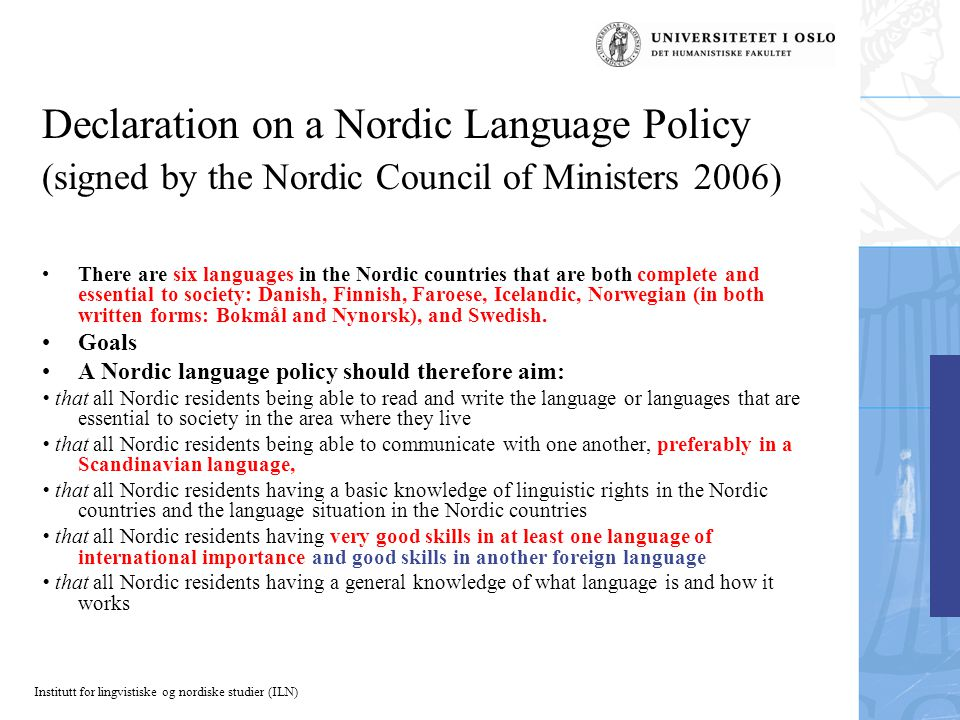 Institutt for lingvistiske og nordiske studier (ILN) Declaration on a Nordic Language Policy (signed by the Nordic Council of Ministers 2006) There are six languages in the Nordic countries that are both complete and essential to society: Danish, Finnish, Faroese, Icelandic, Norwegian (in both written forms: Bokmål and Nynorsk), and Swedish.