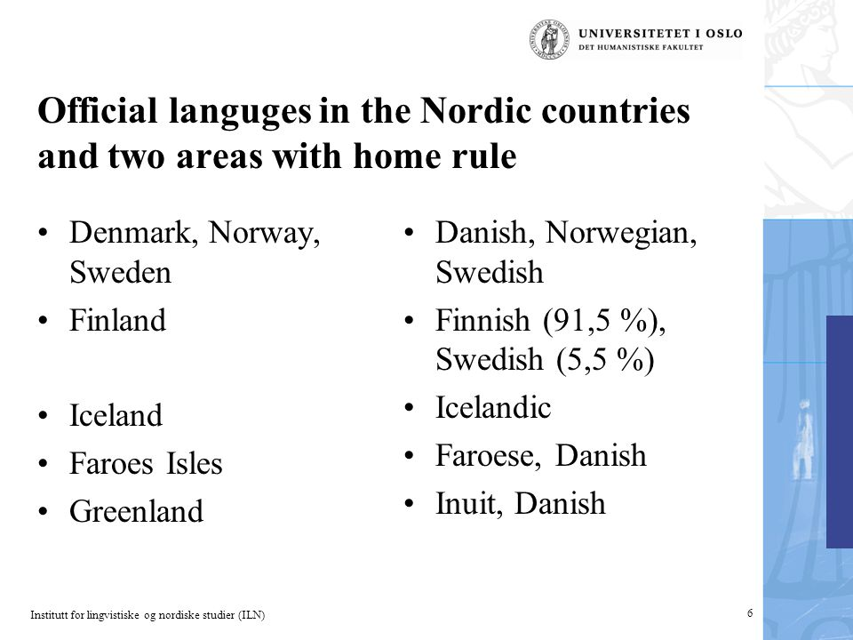 Institutt for lingvistiske og nordiske studier (ILN) Official languges in the Nordic countries and two areas with home rule Denmark, Norway, Sweden Finland Iceland Faroes Isles Greenland Danish, Norwegian, Swedish Finnish (91,5 %), Swedish (5,5 %) Icelandic Faroese, Danish Inuit, Danish 6