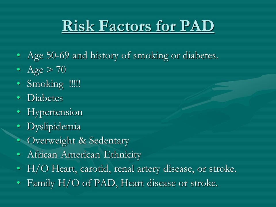 Risk Factors for PAD Age 50-69 and history of smoking or diabetes.Age 50-69 and history of smoking or diabetes.