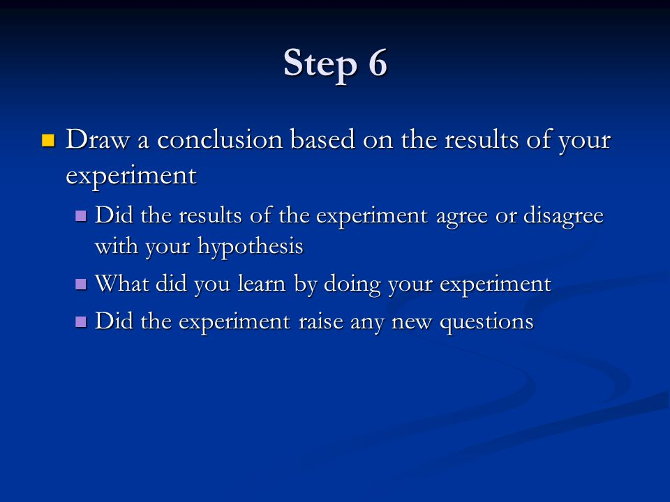 Step 6 Draw a conclusion based on the results of your experiment Draw a conclusion based on the results of your experiment Did the results of the expe