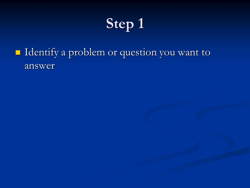 Step 1 Identify a problem or question you want to answer Identify a problem or question you want to answer