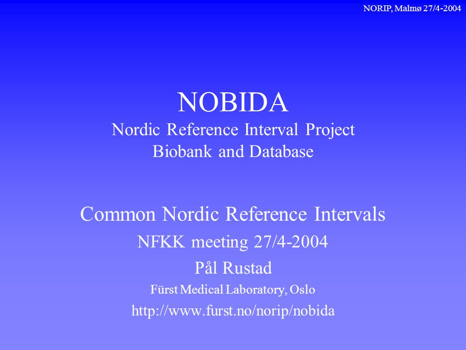 NORIP, Malmø 27/4-2004 NOBIDA Nordic Reference Interval Project Biobank and Database Common Nordic Reference Intervals NFKK meeting 27/4-2004 Pål Rust