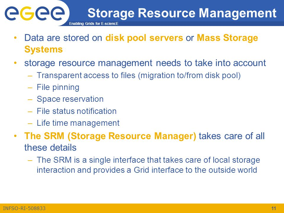 Enabling Grids for E-sciencE INFSO-RI-508833 11 Storage Resource Management Data are stored on disk pool servers or Mass Storage Systems storage resource management needs to take into account –Transparent access to files (migration to/from disk pool) –File pinning –Space reservation –File status notification –Life time management The SRM (Storage Resource Manager) takes care of all these details –The SRM is a single interface that takes care of local storage interaction and provides a Grid interface to the outside world