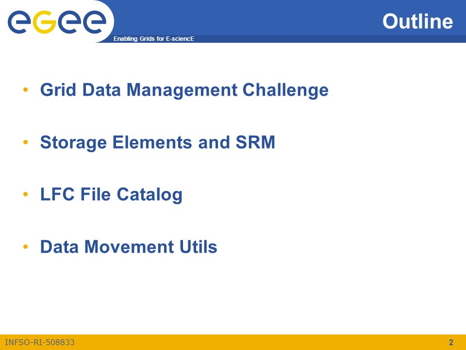 Enabling Grids for E-sciencE INFSO-RI-508833 2 Outline Grid Data Management Challenge Storage Elements and SRM LFC File Catalog Data Movement Utils