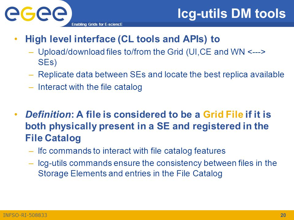 Enabling Grids for E-sciencE INFSO-RI-508833 20 lcg-utils DM tools High level interface (CL tools and APIs) to –Upload/download files to/from the Grid (UI,CE and WN SEs) –Replicate data between SEs and locate the best replica available –Interact with the file catalog Definition: A file is considered to be a Grid File if it is both physically present in a SE and registered in the File Catalog –lfc commands to interact with file catalog features –lcg-utils commands ensure the consistency between files in the Storage Elements and entries in the File Catalog