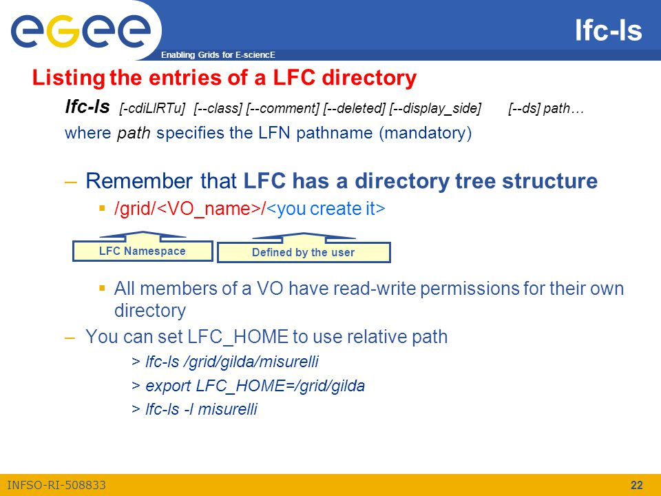 Enabling Grids for E-sciencE INFSO-RI-508833 22 Listing the entries of a LFC directory lfc-ls [-cdiLlRTu] [--class] [--comment] [--deleted] [--display_side] [--ds] path… where path specifies the LFN pathname (mandatory) –Remember that LFC has a directory tree structure  /grid/ /  All members of a VO have read-write permissions for their own directory –You can set LFC_HOME to use relative path > lfc-ls /grid/gilda/misurelli > export LFC_HOME=/grid/gilda > lfc-ls -l misurelli lfc-ls Defined by the user LFC Namespace