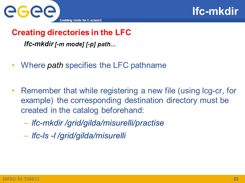 Enabling Grids for E-sciencE INFSO-RI-508833 23 lfc-mkdir Creating directories in the LFC lfc-mkdir [-m mode] [-p] path... Where path specifies the LF