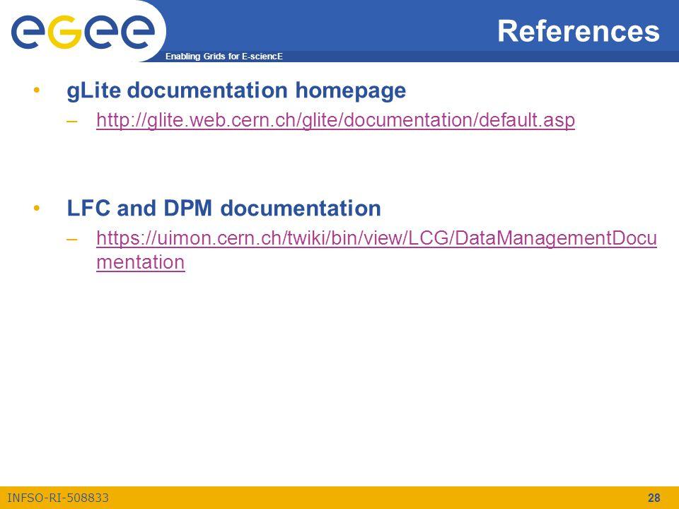 Enabling Grids for E-sciencE INFSO-RI-508833 28 References gLite documentation homepage –http://glite.web.cern.ch/glite/documentation/default.asphttp://glite.web.cern.ch/glite/documentation/default.asp LFC and DPM documentation –https://uimon.cern.ch/twiki/bin/view/LCG/DataManagementDocu mentationhttps://uimon.cern.ch/twiki/bin/view/LCG/DataManagementDocu mentation
