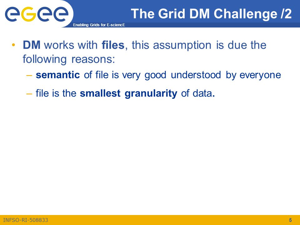 Enabling Grids for E-sciencE INFSO-RI-508833 5 The Grid DM Challenge /2 DM works with files, this assumption is due the following reasons: –semantic of file is very good understood by everyone –file is the smallest granularity of data.