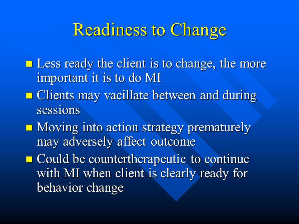 Readiness to Change Less ready the client is to change, the more important it is to do MI Less ready the client is to change, the more important it is to do MI Clients may vacillate between and during sessions Clients may vacillate between and during sessions Moving into action strategy prematurely may adversely affect outcome Moving into action strategy prematurely may adversely affect outcome Could be countertherapeutic to continue with MI when client is clearly ready for behavior change Could be countertherapeutic to continue with MI when client is clearly ready for behavior change