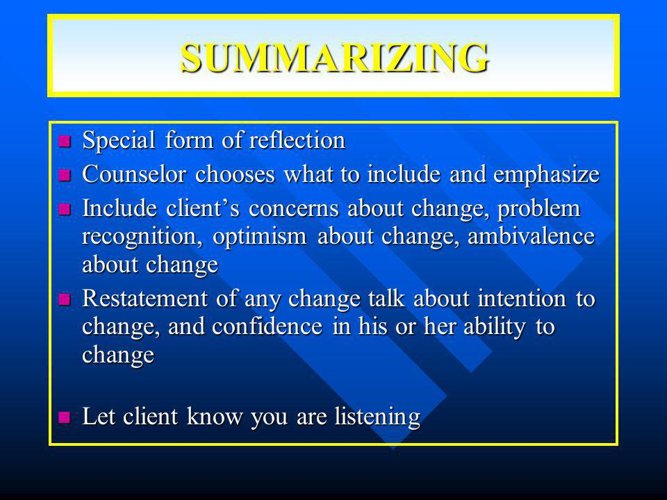 SUMMARIZING Special form of reflection Special form of reflection Counselor chooses what to include and emphasize Counselor chooses what to include and emphasize Include client's concerns about change, problem recognition, optimism about change, ambivalence about change Include client's concerns about change, problem recognition, optimism about change, ambivalence about change Restatement of any change talk about intention to change, and confidence in his or her ability to change Restatement of any change talk about intention to change, and confidence in his or her ability to change Let client know you are listening Let client know you are listening
