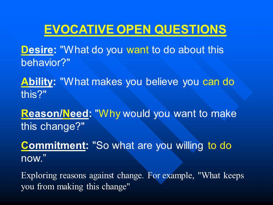 EVOCATIVE OPEN QUESTIONS Desire: What do you want to do about this behavior Ability: What makes you believe you can do this Reason/Need: Why would you want to make this change Commitment: So what are you willing to do now. Exploring reasons against change.