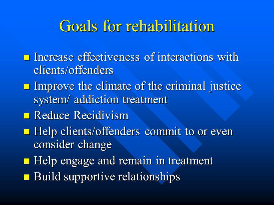 Goals for rehabilitation Increase effectiveness of interactions with clients/offenders Increase effectiveness of interactions with clients/offenders Improve the climate of the criminal justice system/ addiction treatment Improve the climate of the criminal justice system/ addiction treatment Reduce Recidivism Reduce Recidivism Help clients/offenders commit to or even consider change Help clients/offenders commit to or even consider change Help engage and remain in treatment Help engage and remain in treatment Build supportive relationships Build supportive relationships